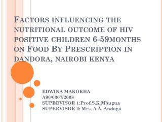 EDWINA MAKOKHA A90/0307/2008 SUPERVISOR 1:Prof.S.K.Mbugua SUPERVISOR 2: Mrs. A.A. Andago