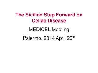 The Sicilian Step Forward on Celiac Disease MEDICEL Meeting Palermo, 2014 April 26 th