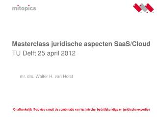 Masterclass juridische aspecten SaaS/Cloud TU Delft 25 april 2012 mr. drs. Walter H. van Holst