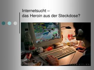 Internetsucht –  das Heroin aus der Steckdose?