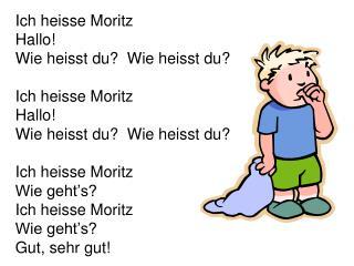 Ich heisse Moritz Hallo! Wie heisst du?  Wie heisst du? Ich heisse Moritz Hallo!