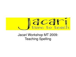 Jacari Workshop MT 2009: Teaching Spelling