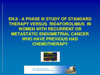 EN.8 - A PHASE III STUDY OF STANDARD THERAPY VERSUS  RIDAFOROLIMUS  IN WOMEN WITH RECURRENT OR METASTATIC ENDOMETRIAL CA