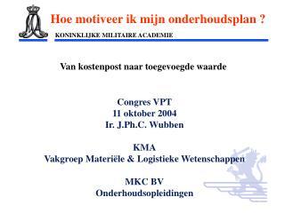 Congres VPT 11 oktober 2004 Ir. J.Ph.C. Wubben KMA Vakgroep Materiële & Logistieke Wetenschappen