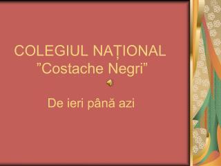 "COLEGIUL NAȚIONAL   ""Costache Negri"""