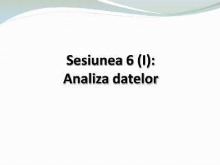 Sesiunea  6  (I): Analiza datelor
