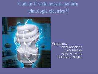 Cum ar fi viata noastra azi fara tehnologia electrica?!
