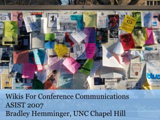 Wikis For Conference Communications ASIST 2007 Bradley Hemminger, UNC Chapel Hill
