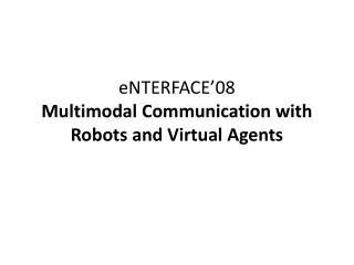 eNTERFACE'08 Multimodal Communication with Robots and Virtual Agents