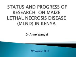 STATUS AND PROGRESS OF RESEARCH  ON MAIZE LETHAL NECROSIS DISEASE (MLND) IN KENYA