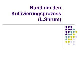 Rund um den Kultivierungsprozess (L.Shrum)