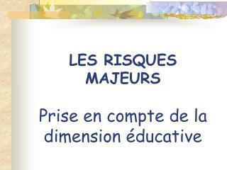 LES RISQUES MAJEURS Prise en compte de la dimension éducative