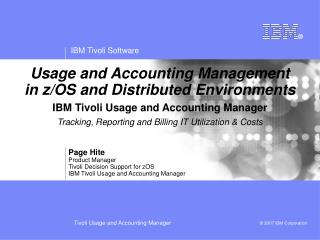 Page Hite Product Manager Tivoli Decision Support for zOS IBM Tivoli Usage and Accounting Manager