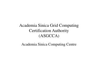Academia Sinica Grid Computing Certification Authority  (ASGCCA)