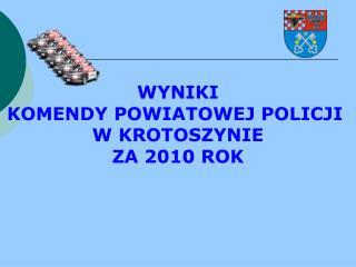 WYNIKI KOMENDY POWIATOWEJ POLICJI  W KROTOSZYNIE ZA 20 10  ROK