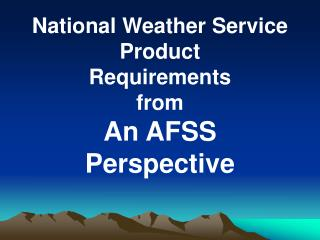 National Weather Service Product  Requirements   from An AFSS  Perspective
