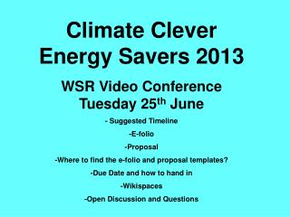 Climate Clever Energy Savers 2013 WSR Video Conference Tuesday 25 th  June - Suggested Timeline