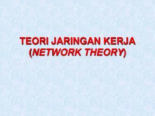 TEORI JARINGAN KERJA ( NETWORK THEORY )