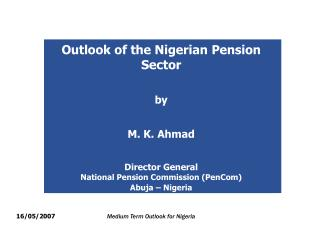 Outlook of the Nigerian Pension Sector   by   M. K. Ahmad   Director General  National Pension Commission PenCom Abuja