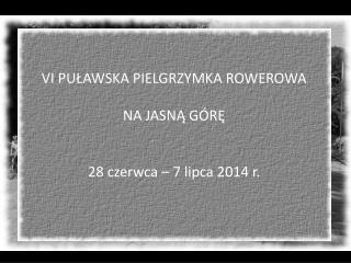 VI PUŁAWSKA PIELGRZYMKA ROWEROWA  NA JASNĄ GÓRĘ 28 czerwca – 7 lipca 2014 r.