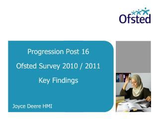 Progression Post 16 Ofsted Survey 2010 / 2011 Key Findings Joyce Deere HMI