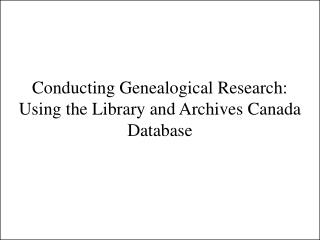 Conducting Genealogical Research:  Using the Library and Archives Canada Database