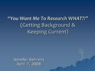 """You Want Me To Research WHAT?!"" (Getting Background &  Keeping Current)"