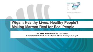 Wigan: Healthy Lives, Healthy People? Making Marmot Real for Real People
