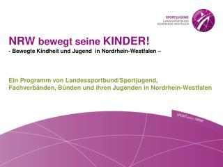 NRW  bewegt seine  KINDER! - Bewegte Kindheit und Jugend  in Nordrhein-Westfalen –