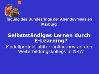 Tagung des Bundesrings der Abendgymnasien Marburg Selbstständiges Lernen durch E-Learning?