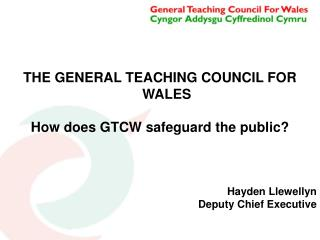 THE GENERAL TEACHING COUNCIL FOR WALES How does GTCW safeguard the public? Hayden Llewellyn