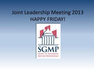 Joint Leadership Meeting 2013 HAPPY FRIDAY!