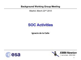 Background Working Group Meeting Madrid, March 22 nd  2010 SOC Activities  Ignacio de la Calle
