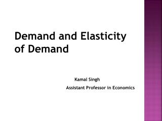 Demand and Elasticity of Demand Kamal Singh Assistant Professor in Economics