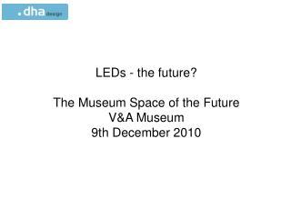 LEDs - the future? The Museum Space of the Future V&A Museum 9th December 2010
