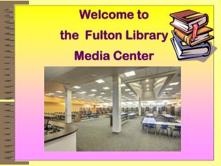 Welcome to  the  Fulton Library  Media Center