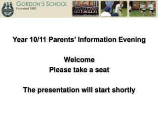 Year 10/11 Parents' Information Evening Welcome Please take a seat