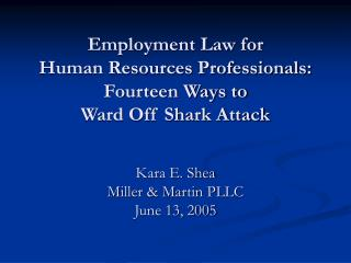 Employment Law for  Human Resources Professionals: Fourteen Ways to  Ward Off Shark Attack   Kara E. Shea Miller  Martin
