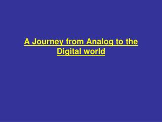 A Journey from Analog to the Digital world