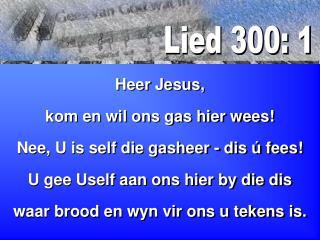 Heer Jesus, kom en wil ons gas hier wees! Nee, U is self die gasheer - dis ú fees!