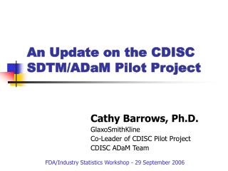 Cathy Barrows, Ph.D. GlaxoSmithKline Co-Leader of CDISC Pilot Project CDISC ADaM Team