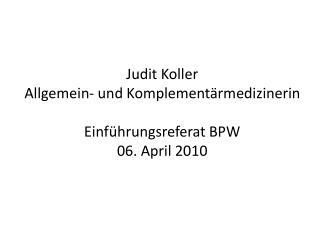 Judit Koller Allgemein- und Komplementärmedizinerin Einführungsreferat BPW 06. April 2010