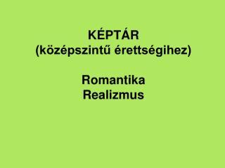 KÉPTÁR (középszintű érettségihez) Romantika Realizmus