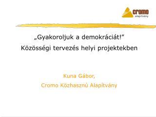 """""""Gyakoroljuk a demokráciát!""""  Közösségi tervezés helyi projektekben Kuna Gábor,"""