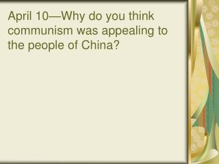 April 10�Why do you think communism was appealing to the people of China?