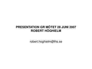 PRESENTATION GR MÖTET 28 JUNI 2007 ROBERT HÖGHIELM