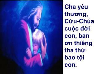 Cha yêu thương, Cứu-Chúa cuộc đời con, ban ơn thiêng tha thứ bao tội con.