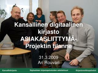 Kansallinen digitaalinen kirjasto ASIAKASLIITTYMÄ- Projektin tilanne 31.3.2009 Ari Rouvari