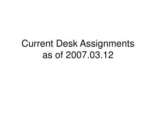 Current Desk Assignments as of 2007.03.12