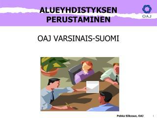 ALUEYHDISTYKSEN PERUSTAMINEN OAJ VARSINAIS-SUOMI Pekka Silkosuo, OAJ